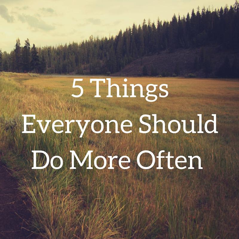 5 Things Everyone Should Do More Often
