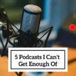 5 Podcasts I Can't Get Enough Of
