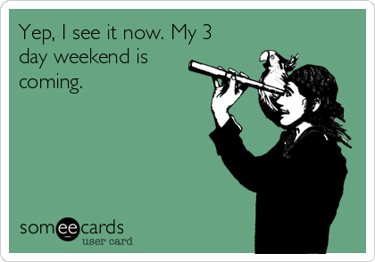 yep-i-see-it-now-my-3-day-weekend-is-coming--33cd0